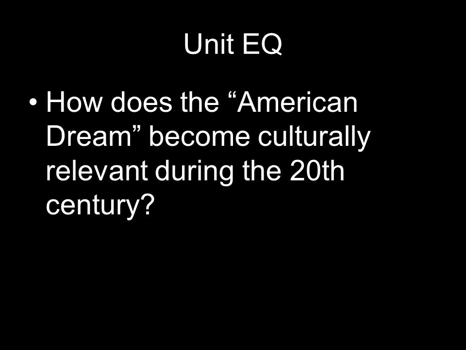 Unit EQ How does the American Dream become culturally relevant during the 20th century