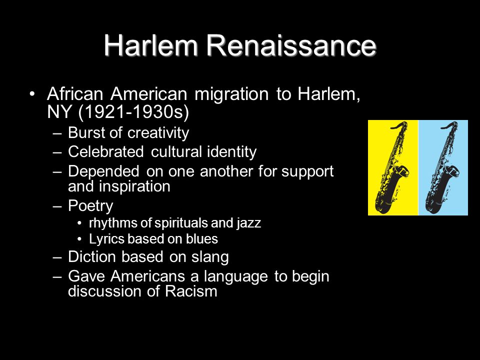 Harlem Renaissance African American migration to Harlem, NY (1921-1930s) –Burst of creativity –Celebrated cultural identity –Depended on one another for support and inspiration –Poetry rhythms of spirituals and jazz Lyrics based on blues –Diction based on slang –Gave Americans a language to begin discussion of Racism