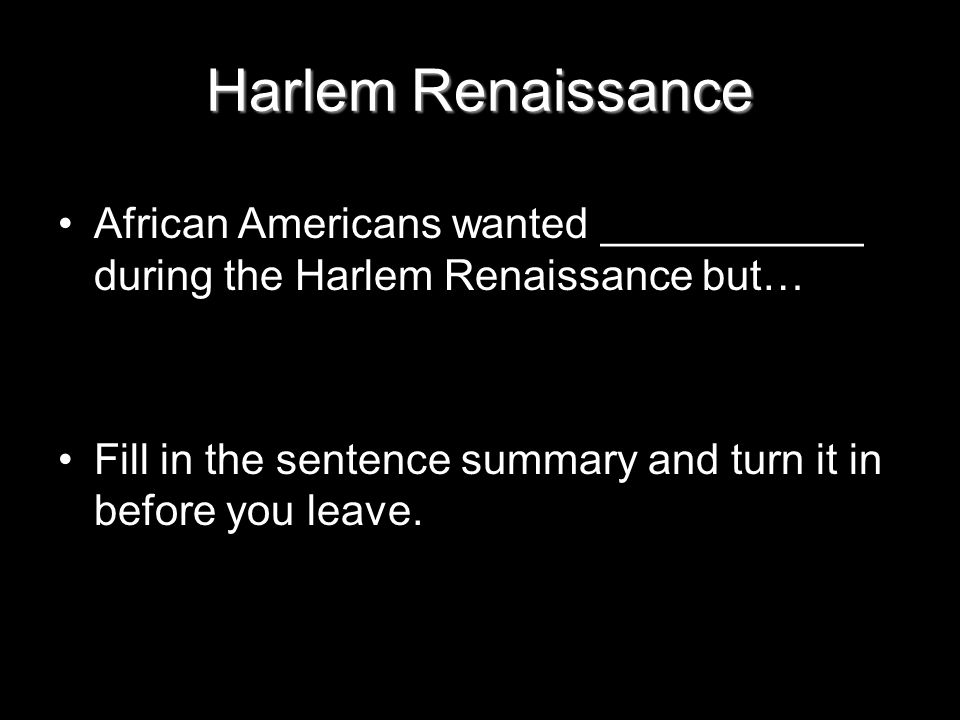 Harlem Renaissance African Americans wanted ___________ during the Harlem Renaissance but… Fill in the sentence summary and turn it in before you leave.