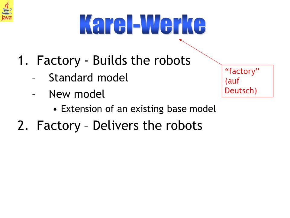 9 1.Factory - Builds the robots –Standard model –New model Extension of an existing base model 2.Factory – Delivers the robots factory (auf Deutsch)