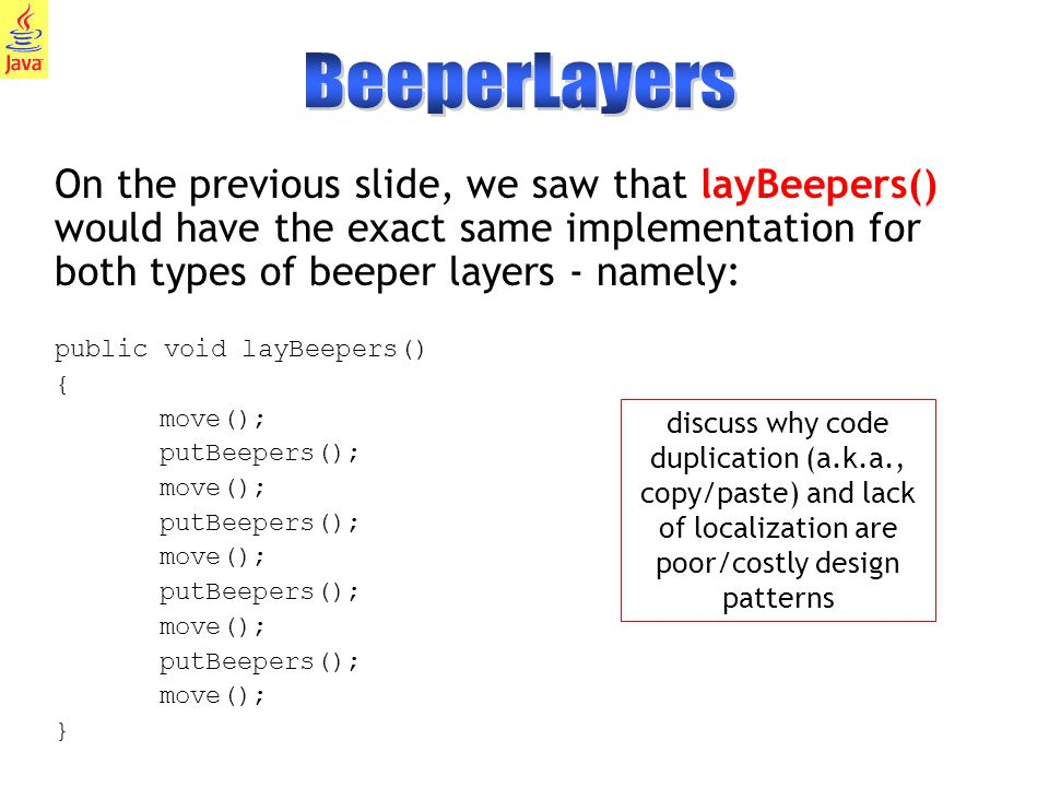31 On the previous slide, we saw that layBeepers() would have the exact same implementation for both types of beeper layers - namely: public void layBeepers() { move(); putBeepers(); move(); putBeepers(); move(); putBeepers(); move(); putBeepers(); move(); } discuss why code duplication (a.k.a., copy/paste) and lack of localization are poor/costly design patterns