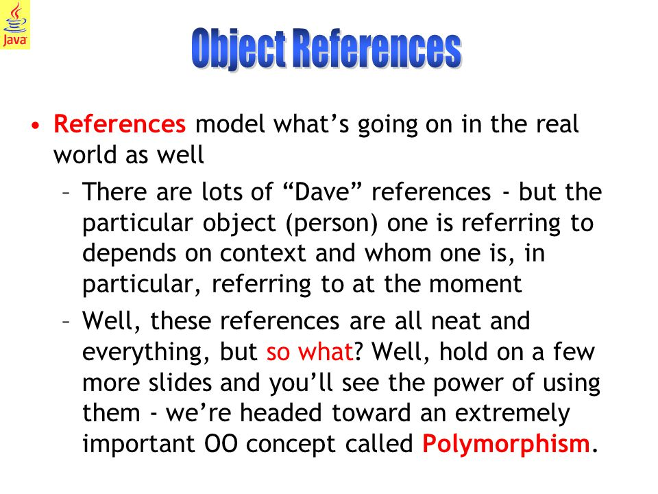 7 References model what's going on in the real world as well –There are lots of Dave references - but the particular object (person) one is referring to depends on context and whom one is, in particular, referring to at the moment –Well, these references are all neat and everything, but so what.