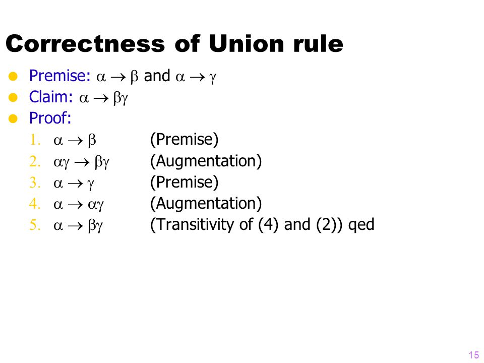 Correctness of Union rule  Premise:  and   Claim:   Proof:  (Premise)  (Augmentation)  (Premise)  (Augmentation)  (Transitivity of (4) and (2)) qed 15