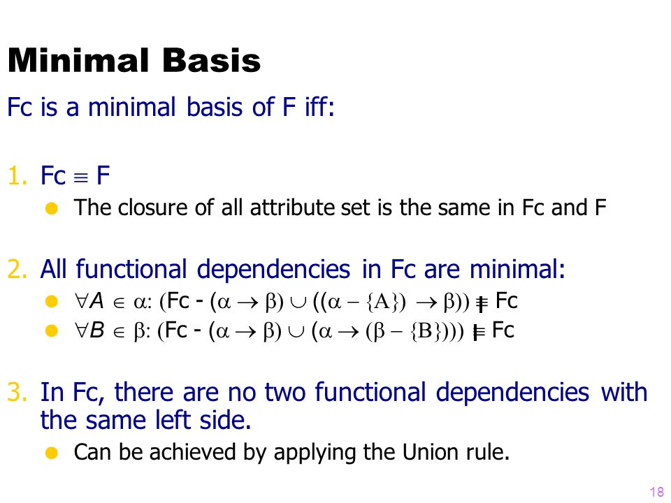 Minimal Basis Fc is a minimal basis of F iff: 1.Fc  F  The closure of all attribute set is the same in Fc and F 2.All functional dependencies in Fc are minimal:   A   Fc - (  ((  Fc   B   Fc - (  (  Fc 3.In Fc, there are no two functional dependencies with the same left side.
