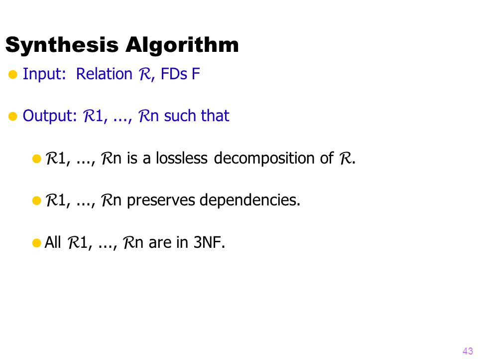 Synthesis Algorithm  Input: Relation R, FDs F  Output: R 1,..., R n such that  R 1,..., R n is a lossless decomposition of R.
