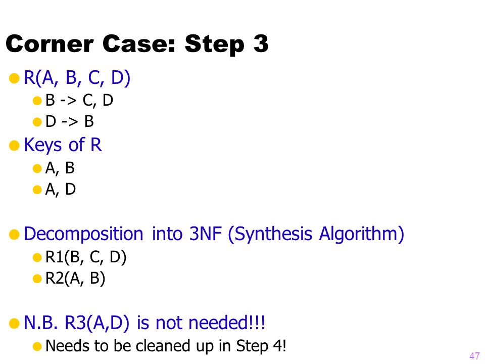 Corner Case: Step 3  R(A, B, C, D)  B -> C, D  D -> B  Keys of R  A, B  A, D  Decomposition into 3NF (Synthesis Algorithm)  R1(B, C, D)  R2(A, B)  N.B.