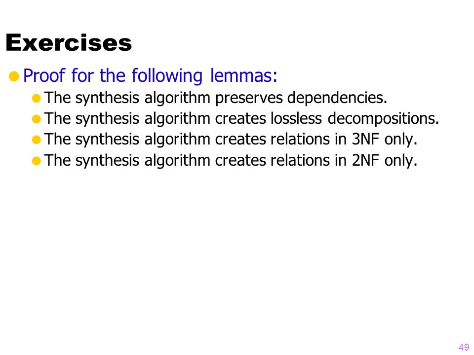 Exercises  Proof for the following lemmas:  The synthesis algorithm preserves dependencies.
