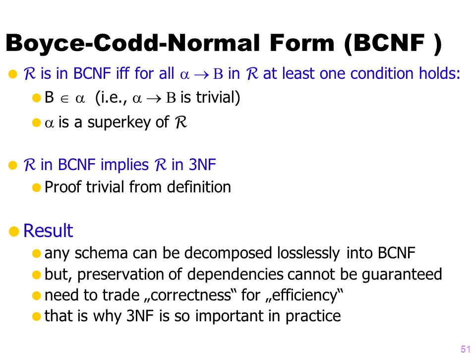 "Boyce-Codd-Normal Form (BCNF )  R is in BCNF iff for all  in R at least one condition holds:  B   (i.e.,  is trivial)   is a superkey of R  R in BCNF implies R in 3NF  Proof trivial from definition  Result  any schema can be decomposed losslessly into BCNF  but, preservation of dependencies cannot be guaranteed  need to trade ""correctness for ""efficiency  that is why 3NF is so important in practice 51"