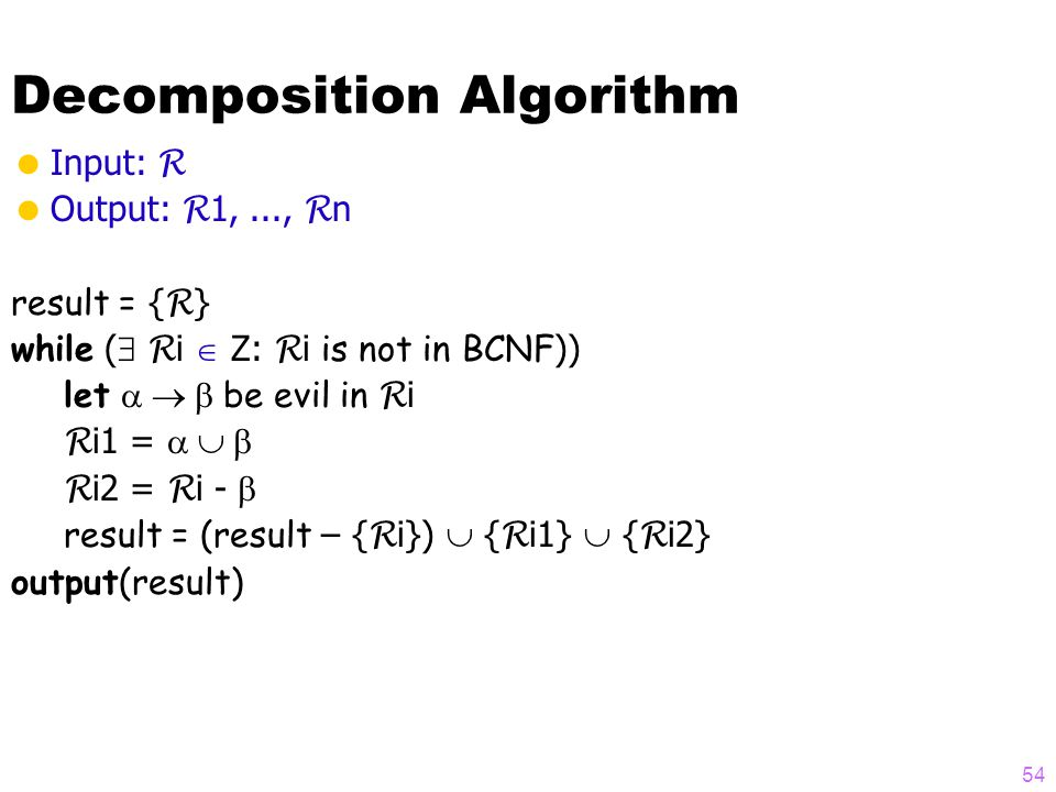 Decomposition Algorithm  Input: R  Output: R 1,..., R n result = { R } while (  R i  Z: R i is not in BCNF )) let  be evil in R i R i1 =  R i2 = R i -  result = (result – { R i})  { R i1}  { R i2} output(result) 54