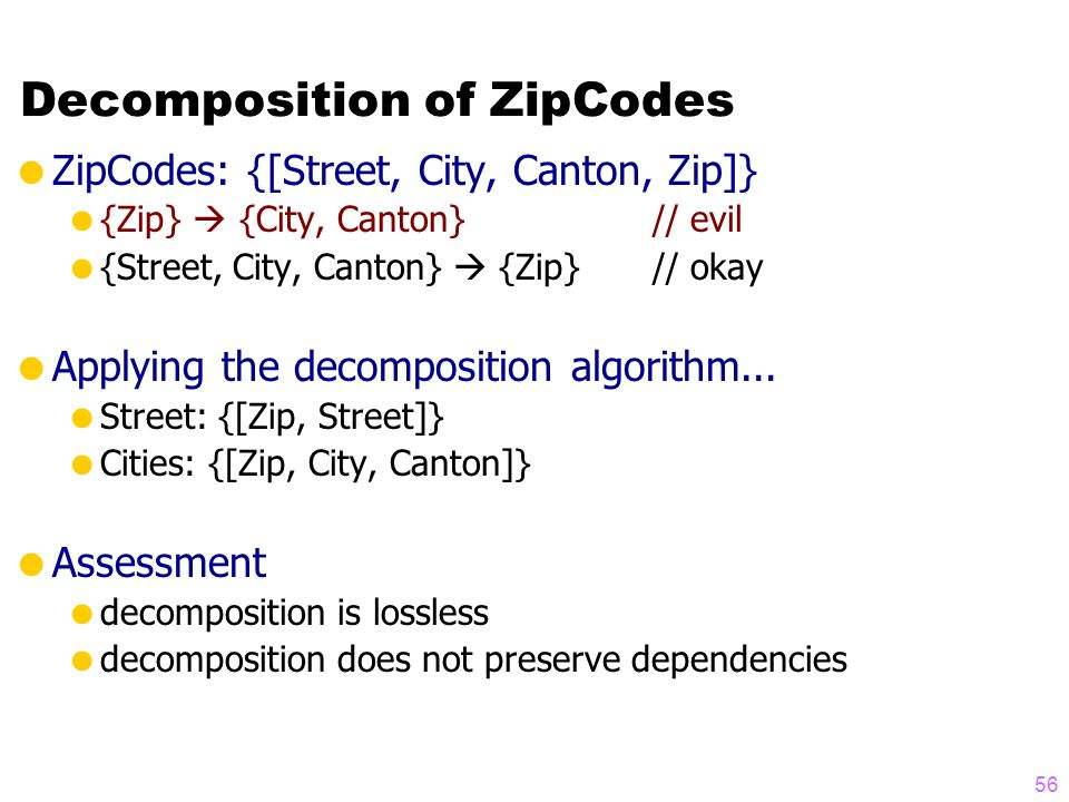 Decomposition of ZipCodes  ZipCodes: {[Street, City, Canton, Zip]}  {Zip}  {City, Canton}// evil  {Street, City, Canton}  {Zip}// okay  Applying the decomposition algorithm...