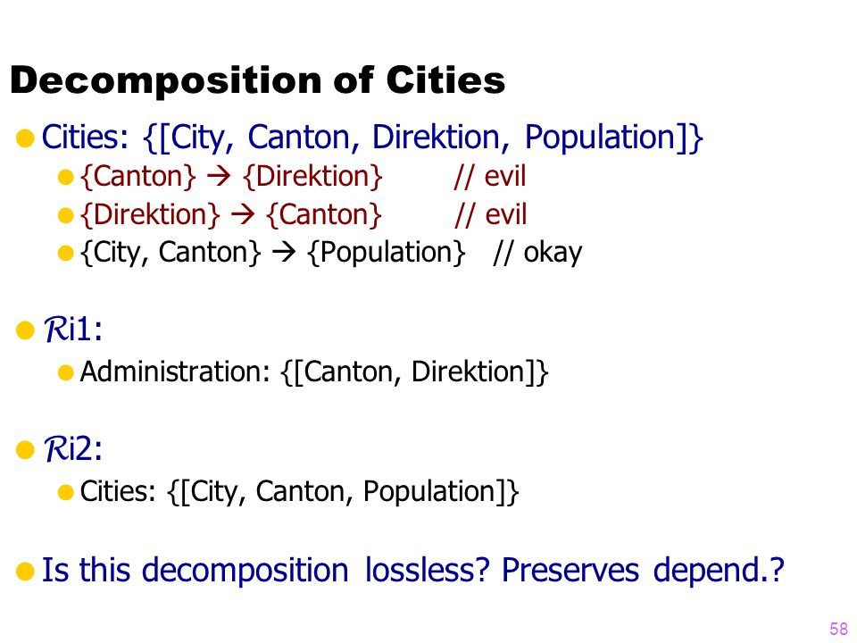 Decomposition of Cities  Cities: {[City, Canton, Direktion, Population]}  {Canton}  {Direktion} // evil  {Direktion}  {Canton} // evil  {City, Canton}  {Population} // okay  R i 1:  Administration: {[Canton, Direktion]}  R i 2:  Cities: {[City, Canton, Population]}  Is this decomposition lossless.