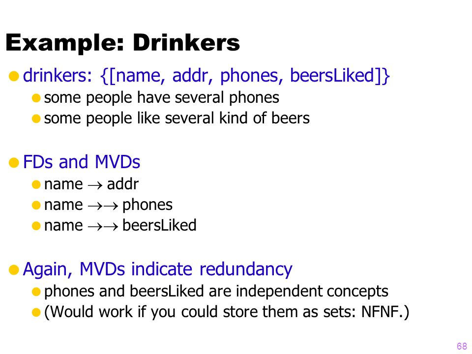 Example: Drinkers  drinkers: {[name, addr, phones, beersLiked]}  some people have several phones  some people like several kind of beers  FDs and MVDs  name  addr  name  phones  name  beersLiked  Again, MVDs indicate redundancy  phones and beersLiked are independent concepts  (Would work if you could store them as sets: NFNF.) 68