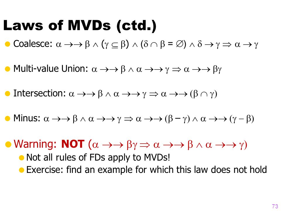 Laws of MVDs (ctd.)  Coalesce:   (   )  (  =  )      Multi-value Union:     Intersection:     Minus:    –    Warning: NOT (     Not all rules of FDs apply to MVDs.