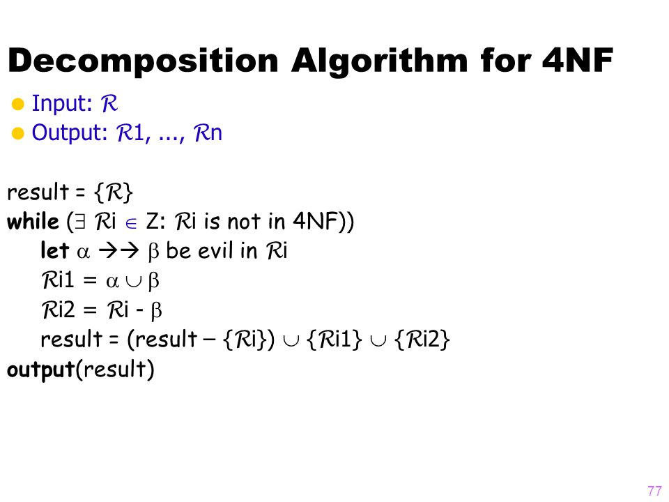 Decomposition Algorithm for 4NF  Input: R  Output: R 1,..., R n result = { R } while (  R i  Z: R i is not in 4NF )) let    be evil in R i R i1 =  R i2 = R i -  result = (result – { R i})  { R i1}  { R i2} output(result) 77