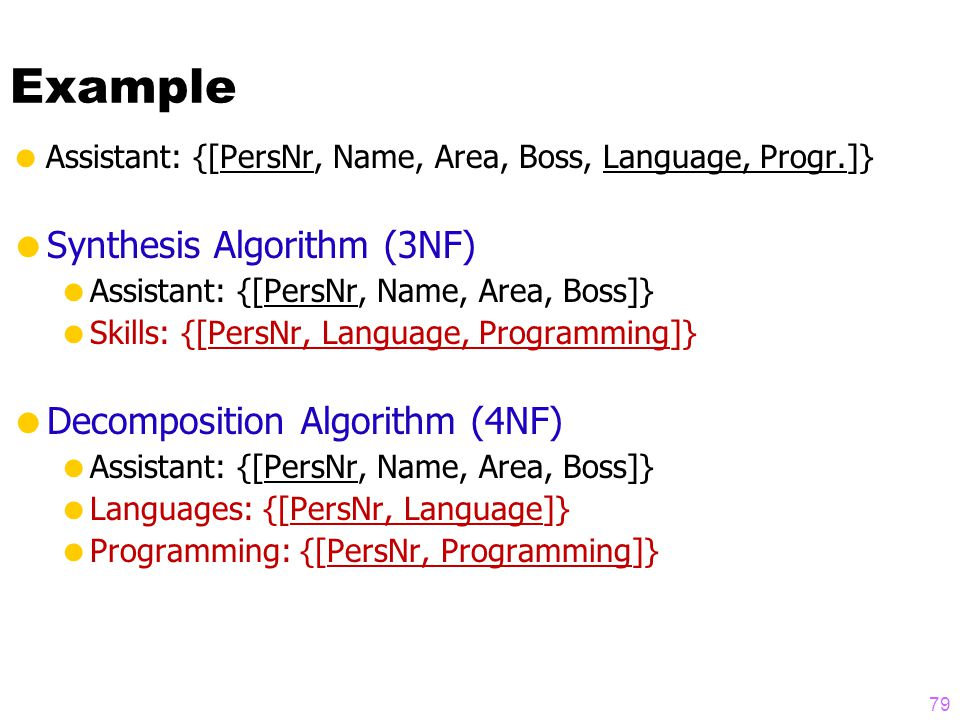 Example  Assistant: {[PersNr, Name, Area, Boss, Language, Progr.]}  Synthesis Algorithm (3NF)  Assistant: {[PersNr, Name, Area, Boss]}  Skills: {[PersNr, Language, Programming]}  Decomposition Algorithm (4NF)  Assistant: {[PersNr, Name, Area, Boss]}  Languages: {[PersNr, Language]}  Programming: {[PersNr, Programming]} 79