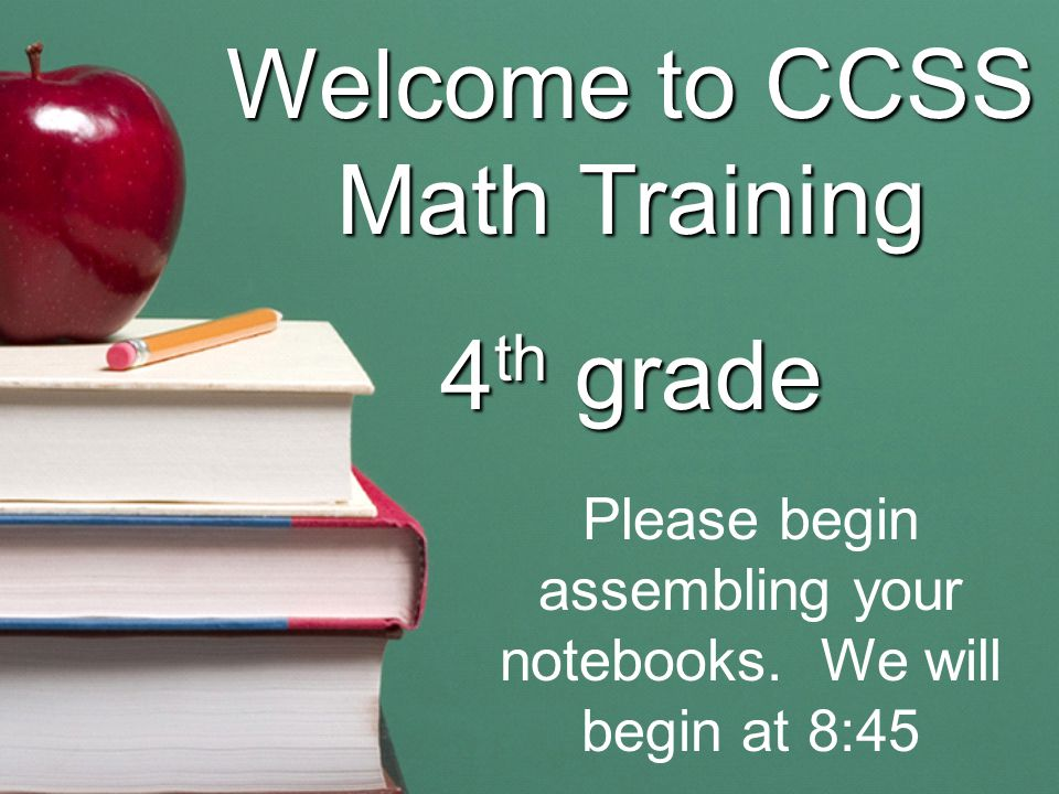 Welcome to CCSS Math Training 4 th grade Please begin assembling your notebooks.