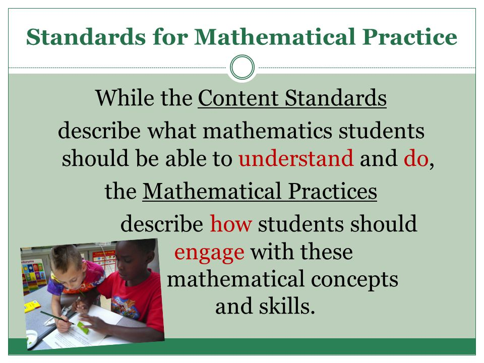 Standards for Mathematical Practice While the Content Standards describe what mathematics students should be able to understand and do, the Mathematical Practices describe how students should engage with these mathematical concepts and skills.