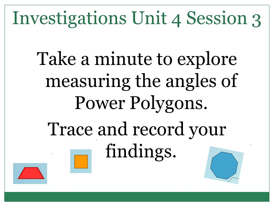 Investigations Unit 4 Session 3 Take a minute to explore measuring the angles of Power Polygons.