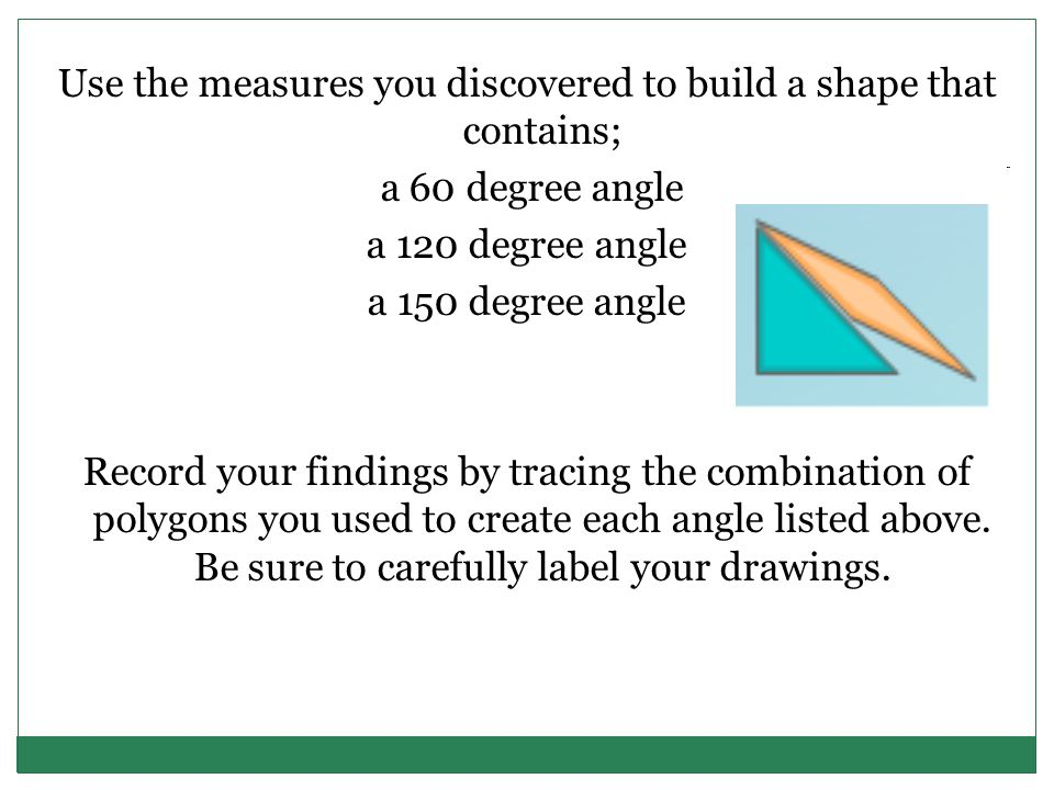 Use the measures you discovered to build a shape that contains; a 60 degree angle a 120 degree angle a 150 degree angle Record your findings by tracing the combination of polygons you used to create each angle listed above.