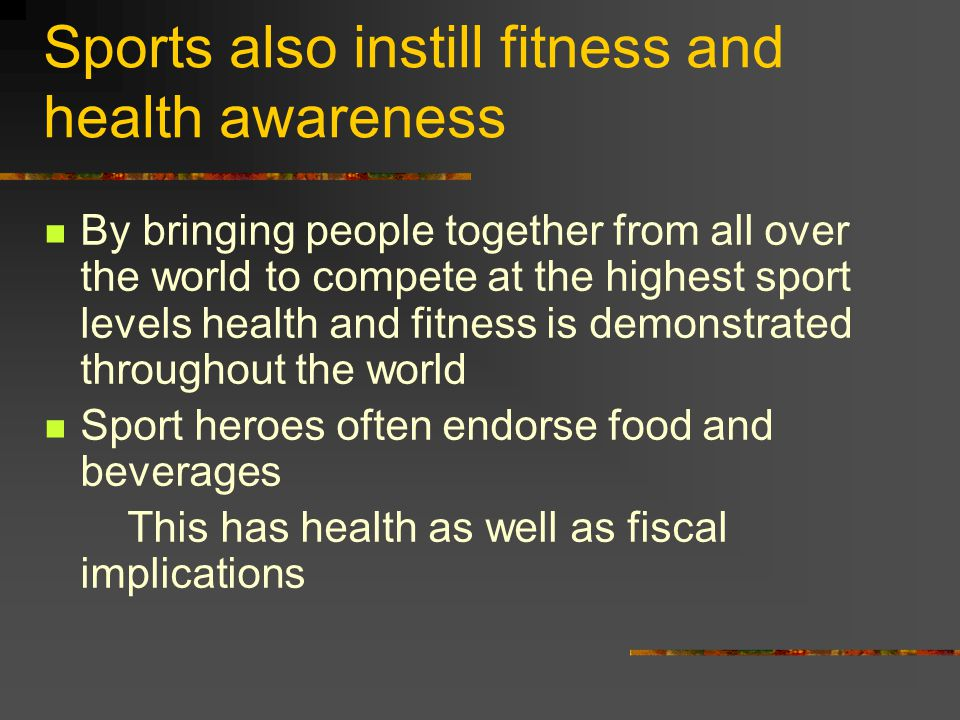 Sports also instill fitness and health awareness By bringing people together from all over the world to compete at the highest sport levels health and fitness is demonstrated throughout the world Sport heroes often endorse food and beverages This has health as well as fiscal implications