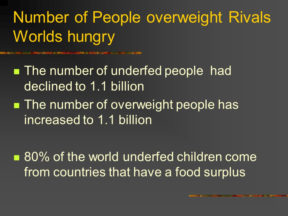 Number of People overweight Rivals Worlds hungry The number of underfed people had declined to 1.1 billion The number of overweight people has increased to 1.1 billion 80% of the world underfed children come from countries that have a food surplus