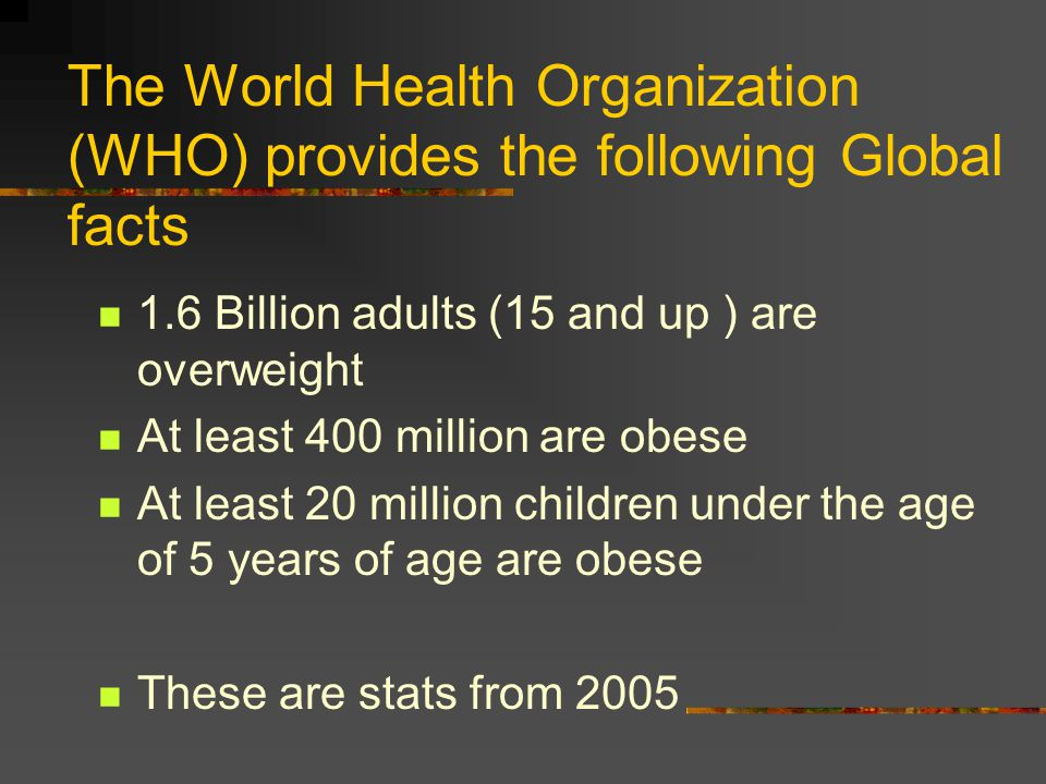 The World Health Organization (WHO) provides the following Global facts 1.6 Billion adults (15 and up ) are overweight At least 400 million are obese At least 20 million children under the age of 5 years of age are obese These are stats from 2005