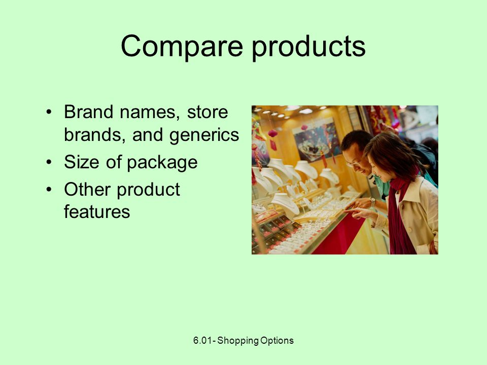 6.01- Shopping Options Research the product Do your homework --- become familiar with the product Talk to people who have made the same purchase Check Internet for consumer information, magazines, other publications