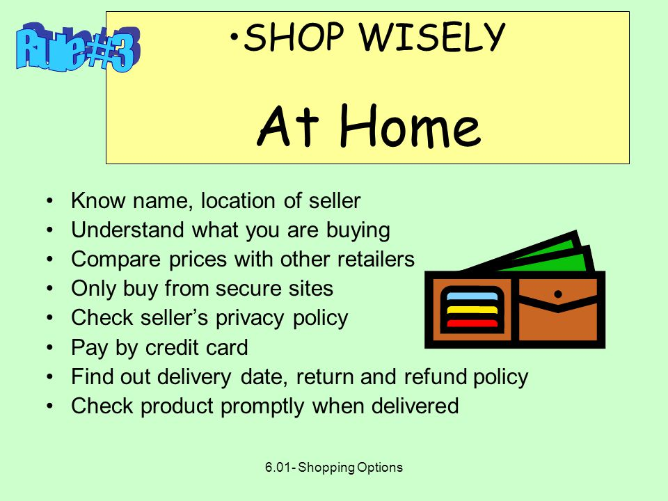 6.01- Shopping Options SHOP WISELY In Stores Consider the value of time and energy, as well as money Handle money, cash, and credit cards with care Get receipts and sales slips; file carefully Deal fairly and honestly with others in the marketplace Report unfair/dishonest practices to the proper authorities