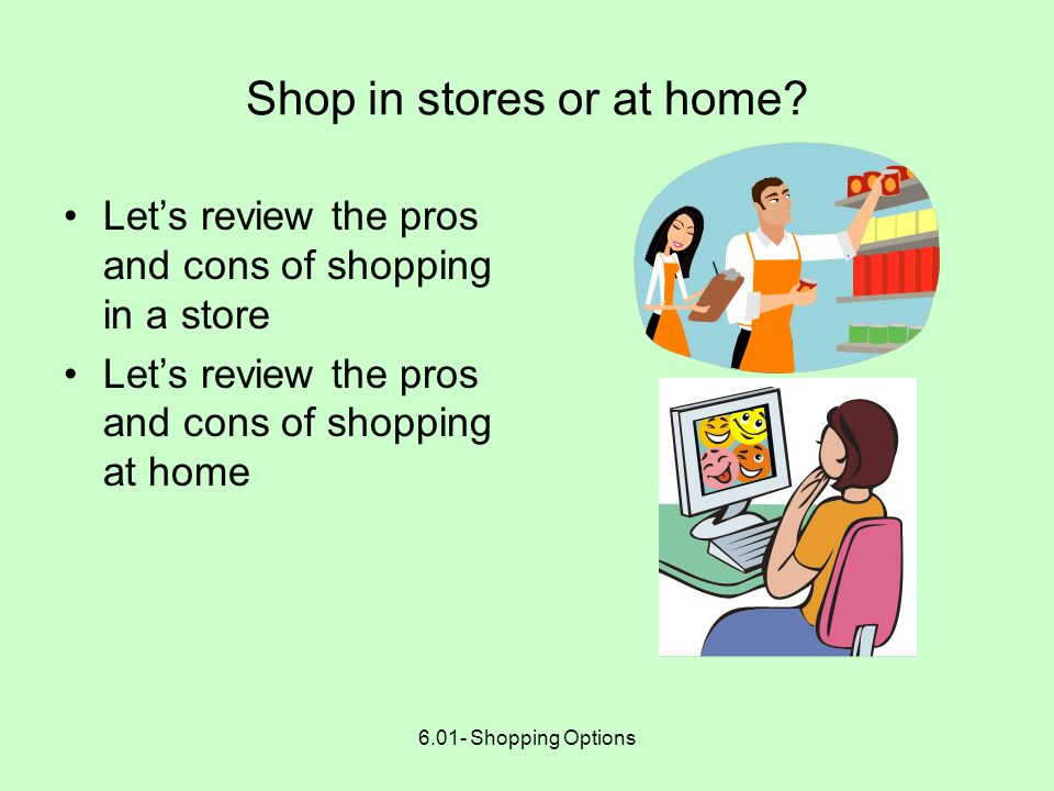 6.01- Shopping Options PLAN BEFORE YOU SHOP Decide whether to shop at home or in a store When there is a choice, decide whether to purchase goods or services Check reliability and services of stores and distance- sellers Decide when to buy