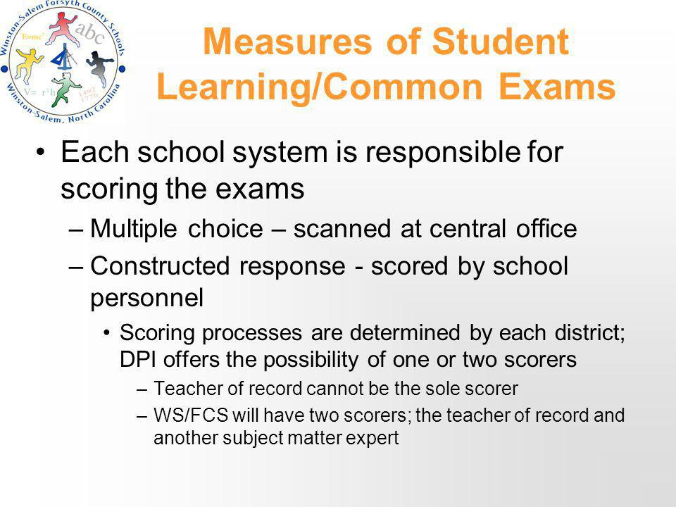 Measures of Student Learning/Common Exams Each school system is responsible for scoring the exams –Multiple choice – scanned at central office –Constructed response - scored by school personnel Scoring processes are determined by each district; DPI offers the possibility of one or two scorers –Teacher of record cannot be the sole scorer –WS/FCS will have two scorers; the teacher of record and another subject matter expert