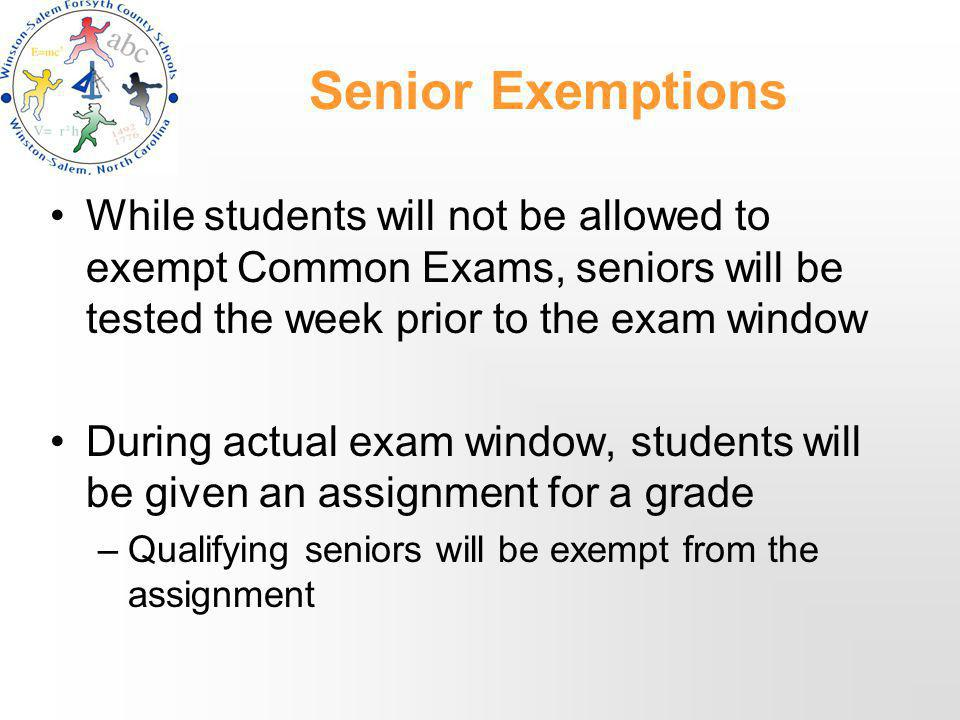 Senior Exemptions While students will not be allowed to exempt Common Exams, seniors will be tested the week prior to the exam window During actual exam window, students will be given an assignment for a grade –Qualifying seniors will be exempt from the assignment