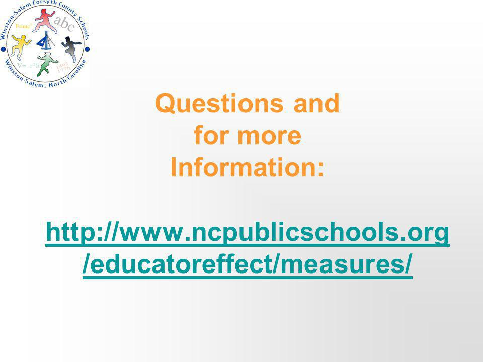 Questions and for more Information: http://www.ncpublicschools.org /educatoreffect/measures/ http://www.ncpublicschools.org /educatoreffect/measures/