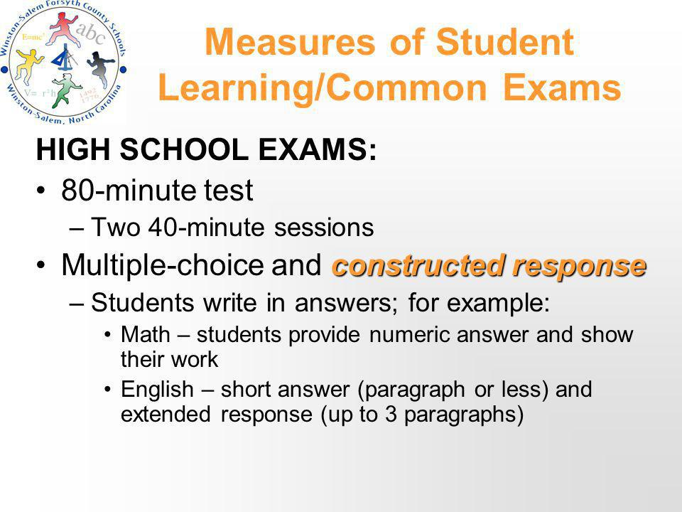 Measures of Student Learning/Common Exams HIGH SCHOOL EXAMS: 80-minute test –Two 40-minute sessions constructed responseMultiple-choice and constructed response –Students write in answers; for example: Math – students provide numeric answer and show their work English – short answer (paragraph or less) and extended response (up to 3 paragraphs)