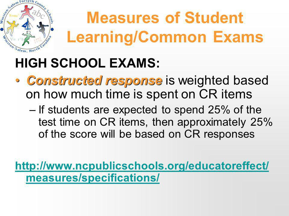 Measures of Student Learning/Common Exams HIGH SCHOOL EXAMS: Constructed responseConstructed response is weighted based on how much time is spent on CR items –If students are expected to spend 25% of the test time on CR items, then approximately 25% of the score will be based on CR responses http://www.ncpublicschools.org/educatoreffect/ measures/specifications/