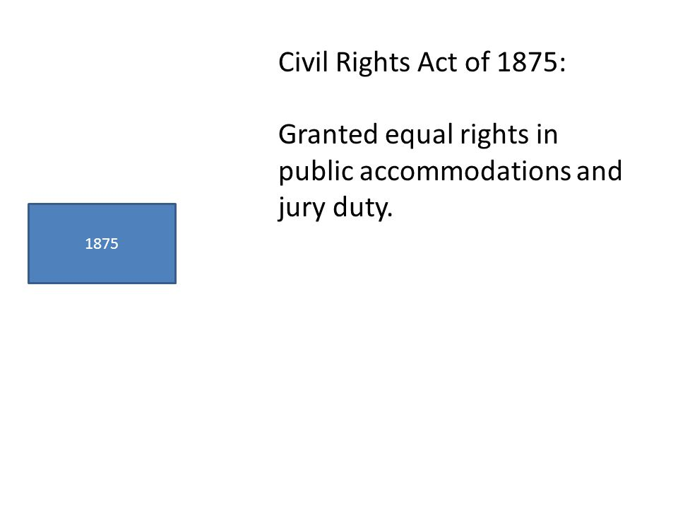 1875 Civil Rights Act of 1875: Granted equal rights in public accommodations and jury duty.
