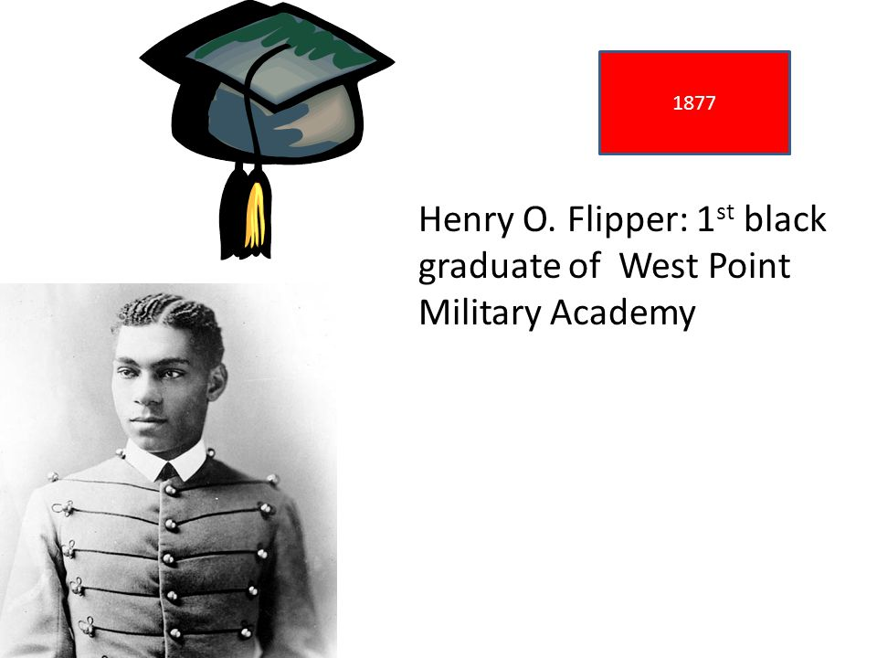 1877 Henry O. Flipper: 1 st black graduate of West Point Military Academy