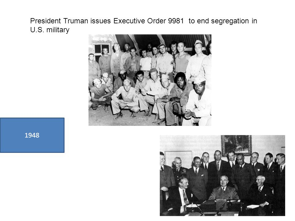 1948 President Truman issues Executive Order 9981 to end segregation in U.S. military