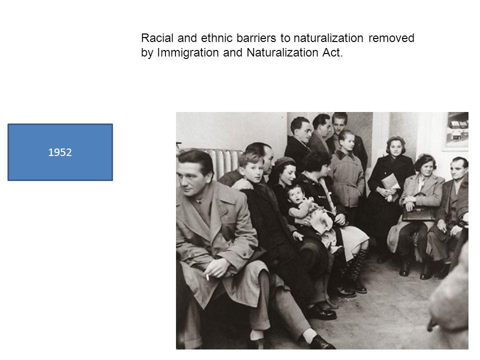 1952 Racial and ethnic barriers to naturalization removed by Immigration and Naturalization Act.