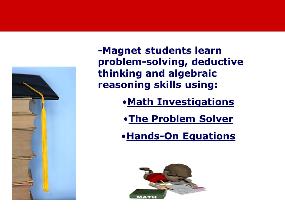 -Magnet students learn problem-solving, deductive thinking and algebraic reasoning skills using: Math Investigations The Problem Solver Hands-On Equations