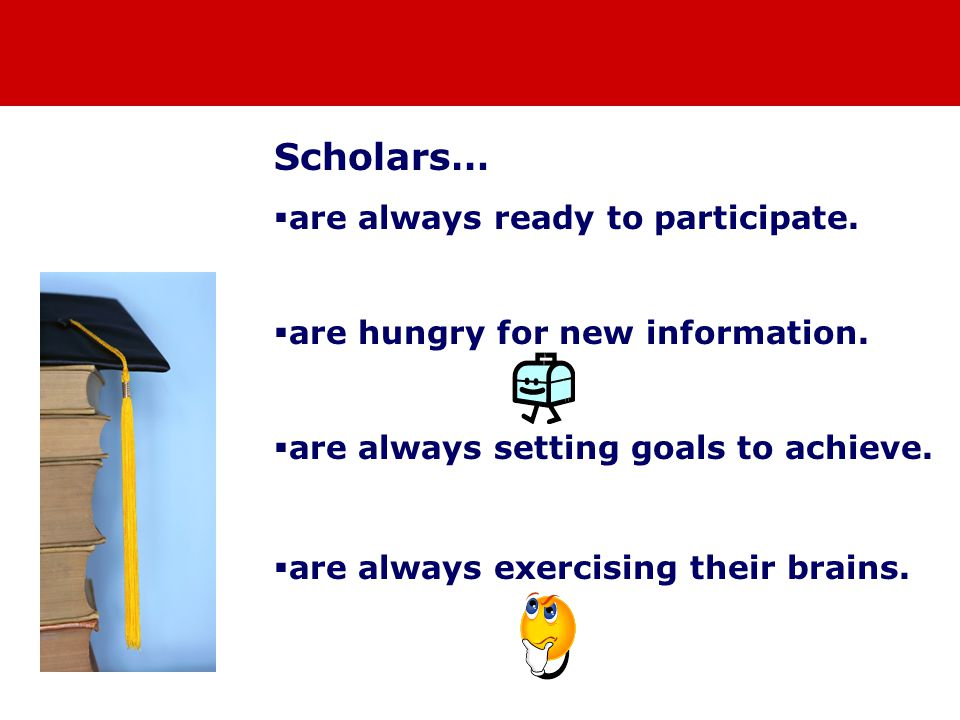 Scholars…  are always ready to participate.  are hungry for new information.