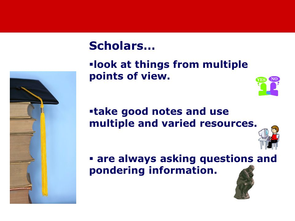 Scholars…  look at things from multiple points of view.