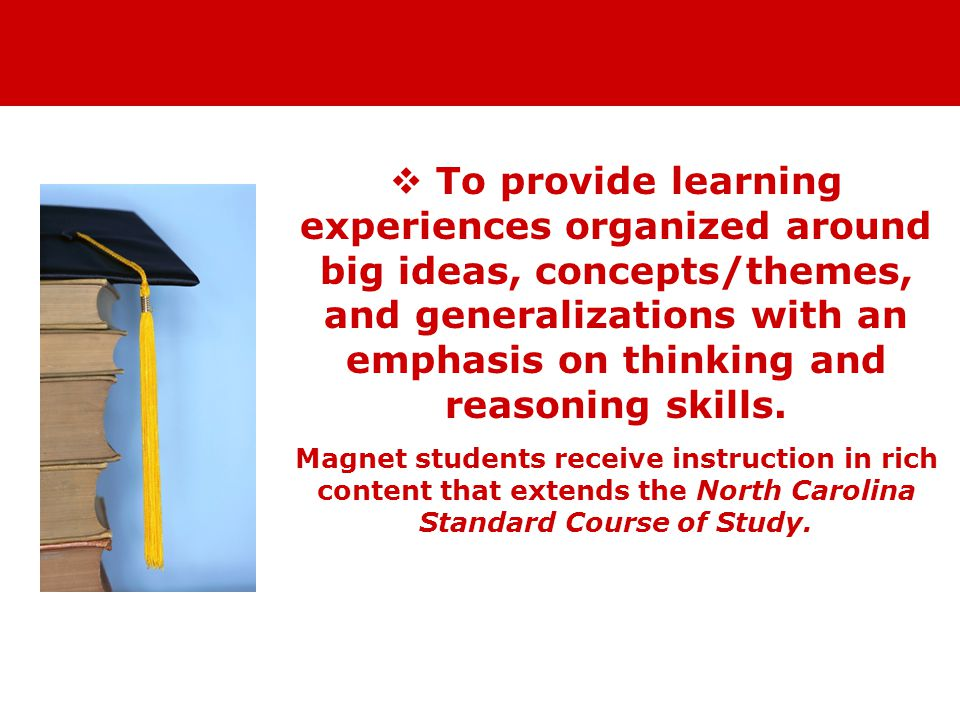  To provide learning experiences organized around big ideas, concepts/themes, and generalizations with an emphasis on thinking and reasoning skills.