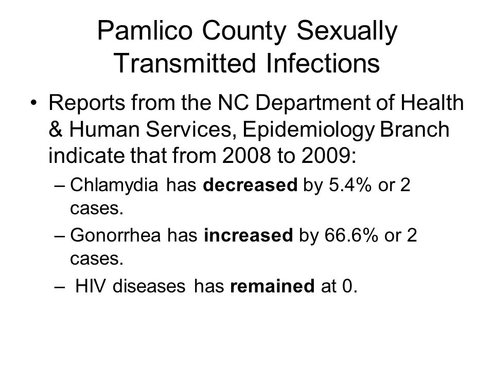 Pamlico County Sexually Transmitted Infections Reports from the NC Department of Health & Human Services, Epidemiology Branch indicate that from 2008 to 2009: –Chlamydia has decreased by 5.4% or 2 cases.