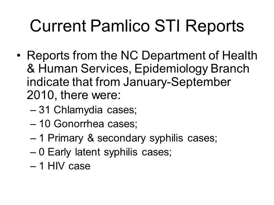 Current Pamlico STI Reports Reports from the NC Department of Health & Human Services, Epidemiology Branch indicate that from January-September 2010, there were: –31 Chlamydia cases; –10 Gonorrhea cases; –1 Primary & secondary syphilis cases; –0 Early latent syphilis cases; –1 HIV case