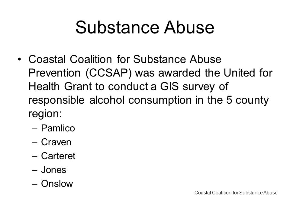 Substance Abuse Coastal Coalition for Substance Abuse Prevention (CCSAP) was awarded the United for Health Grant to conduct a GIS survey of responsible alcohol consumption in the 5 county region: –Pamlico –Craven –Carteret –Jones –Onslow Coastal Coalition for Substance Abuse