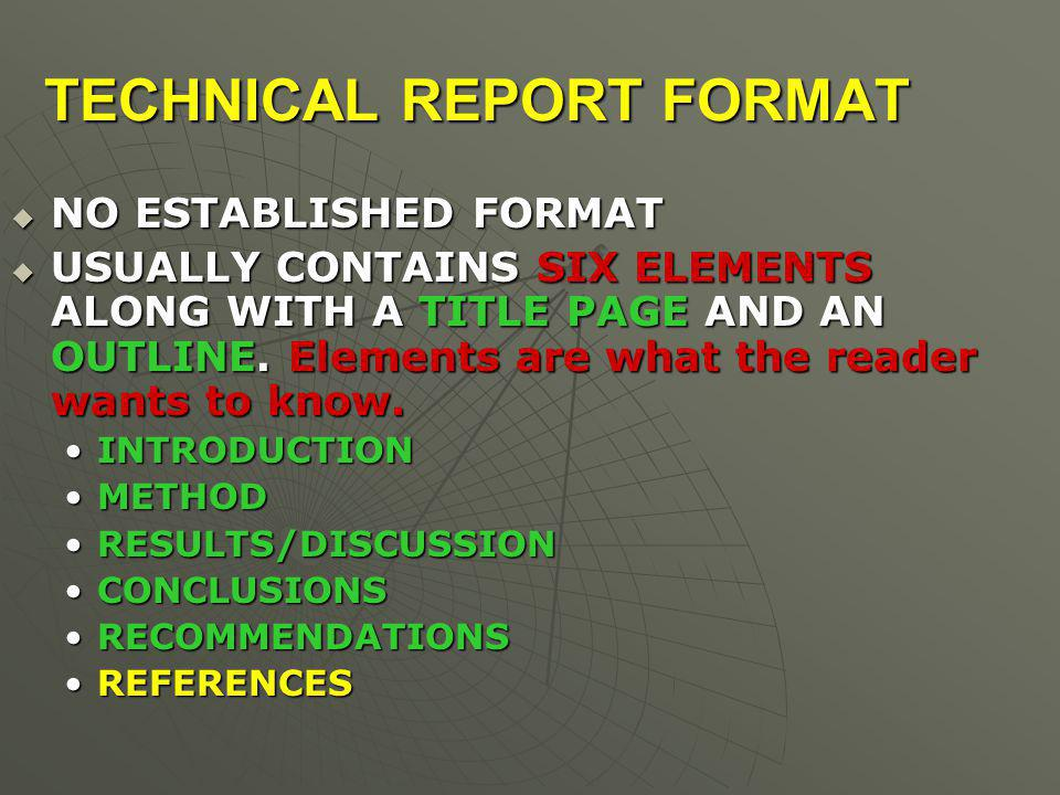 TECHNICAL REPORT FORMAT  NO ESTABLISHED FORMAT  USUALLY CONTAINS SIX ELEMENTS ALONG WITH A TITLE PAGE AND AN OUTLINE.