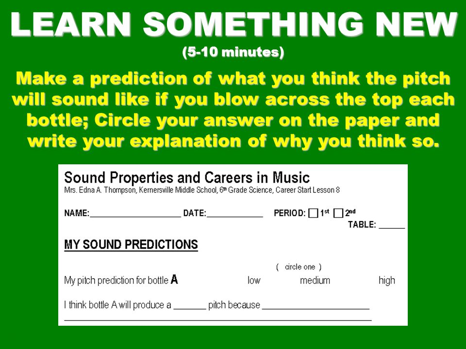 LEARN SOMETHING NEW (5-10 minutes) Make a prediction of what you think the pitch will sound like if you blow across the top each bottle; Circle your answer on the paper and write your explanation of why you think so.