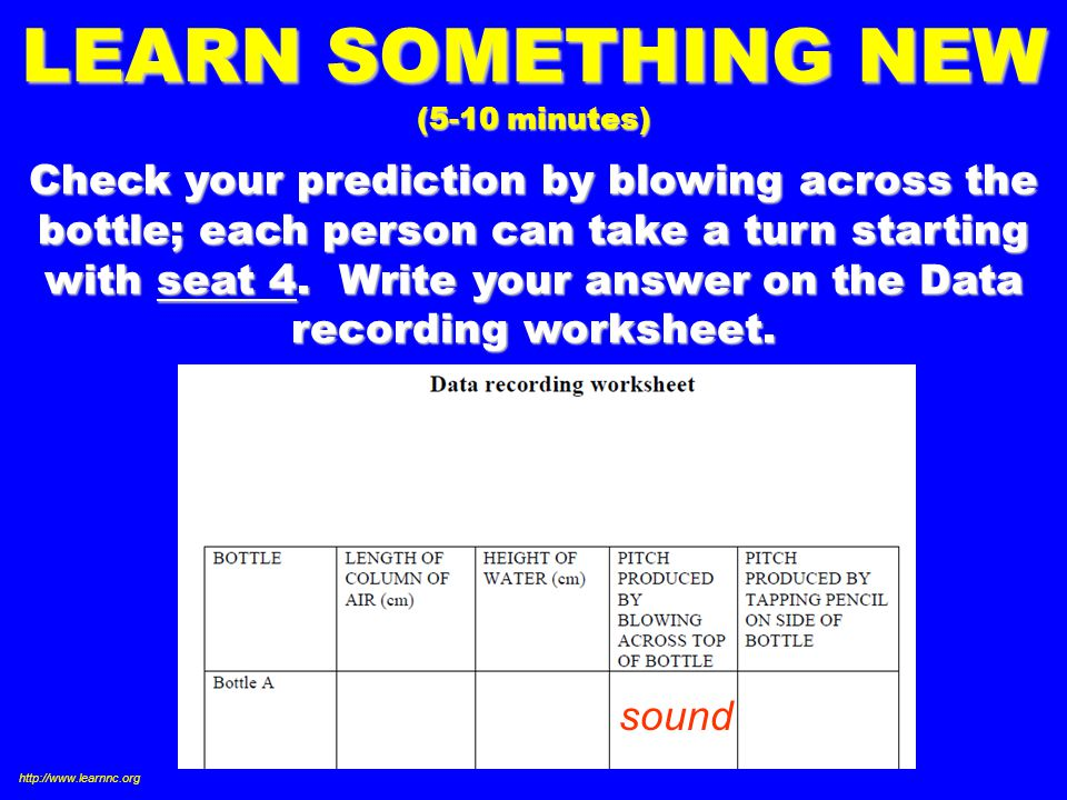 LEARN SOMETHING NEW (5-10 minutes) Check your prediction by blowing across the bottle; each person can take a turn starting with seat 4.