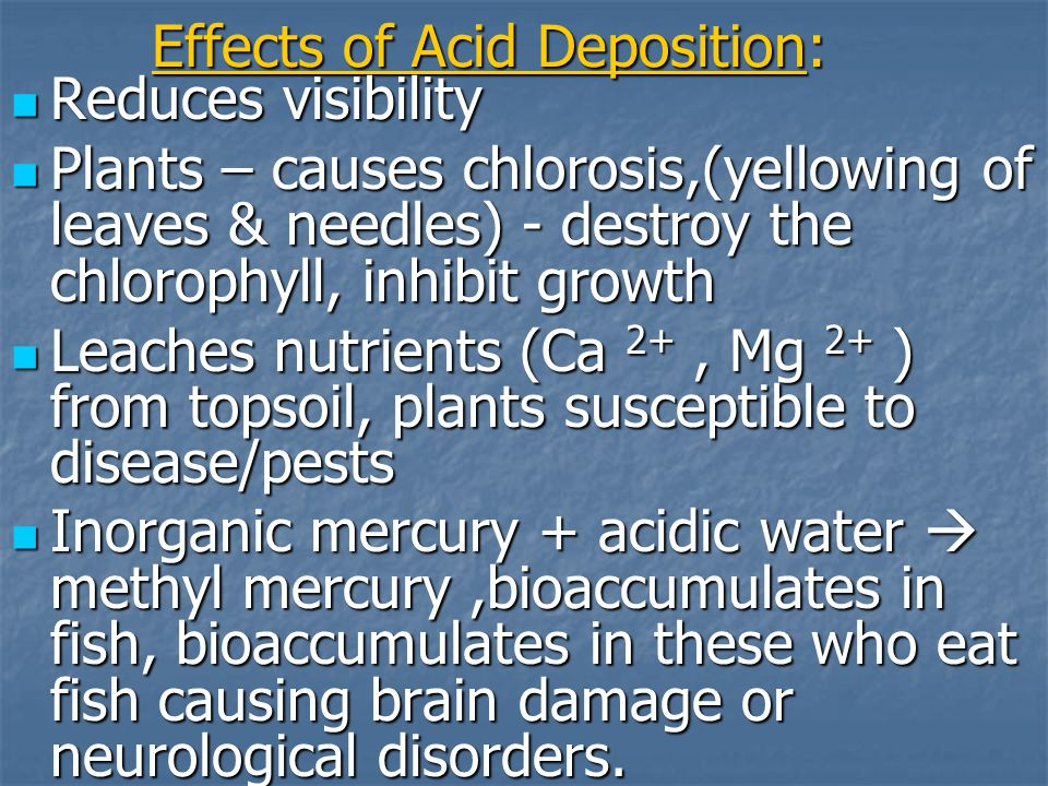 Effects of Acid Deposition: Reduces visibility Reduces visibility Plants – causes chlorosis,(yellowing of leaves & needles) - destroy the chlorophyll, inhibit growth Plants – causes chlorosis,(yellowing of leaves & needles) - destroy the chlorophyll, inhibit growth Leaches nutrients (Ca 2+, Mg 2+ ) from topsoil, plants susceptible to disease/pests Leaches nutrients (Ca 2+, Mg 2+ ) from topsoil, plants susceptible to disease/pests Inorganic mercury + acidic water  methyl mercury,bioaccumulates in fish, bioaccumulates in these who eat fish causing brain damage or neurological disorders.