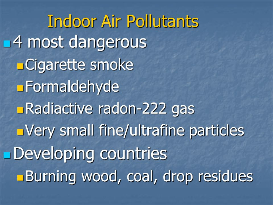Indoor Air Pollutants 4 most dangerous 4 most dangerous Cigarette smoke Cigarette smoke Formaldehyde Formaldehyde Radiactive radon-222 gas Radiactive radon-222 gas Very small fine/ultrafine particles Very small fine/ultrafine particles Developing countries Developing countries Burning wood, coal, drop residues Burning wood, coal, drop residues
